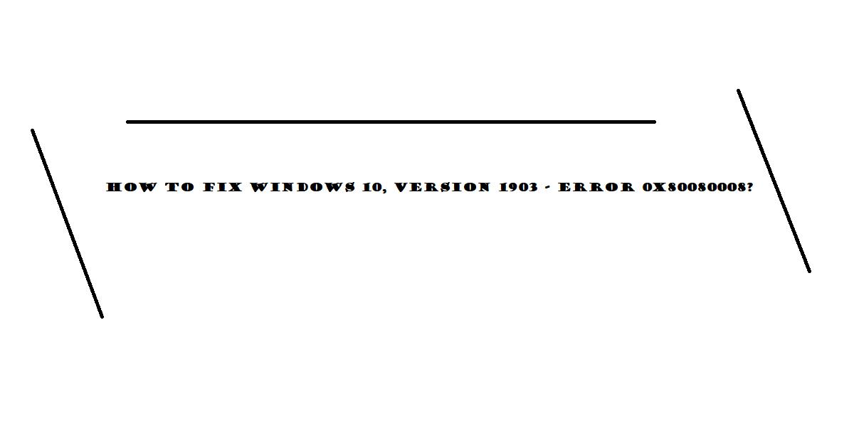 How To Fix Windows 10, Version 1903 - Error 0x80080008?