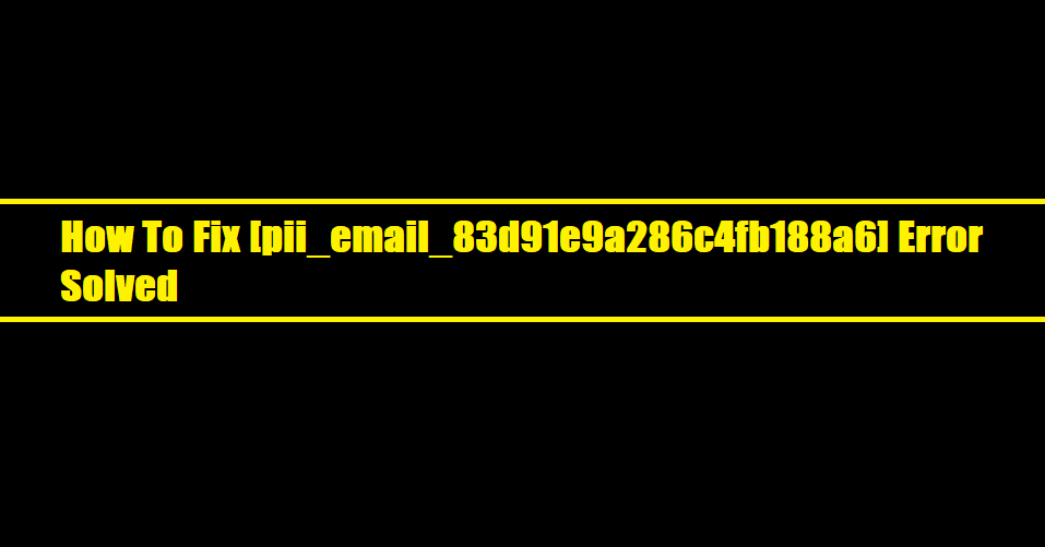 How To Fix [pii_email_83d91e9a286c4fb188a6] Error Solved