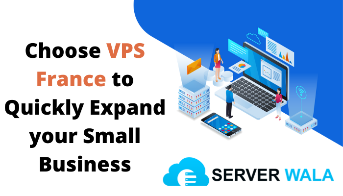 Choose VPS France to Quickly Expand your Small Business